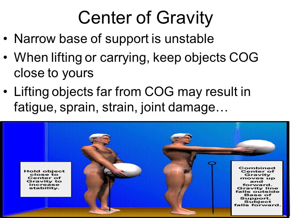 Center of Gravity Narrow base of support is unstable When lifting or carrying, keep objects COG close to yours Lifting objects far from COG may result in fatigue, sprain, strain, joint damage…