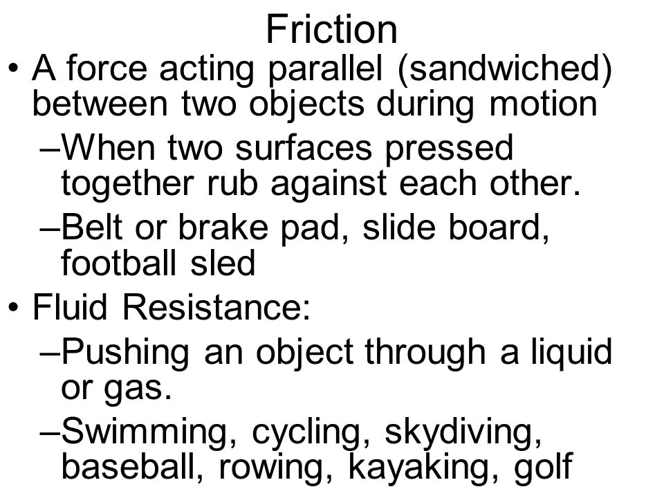 Friction A force acting parallel (sandwiched) between two objects during motion –When two surfaces pressed together rub against each other.