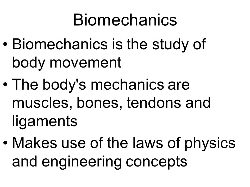 Biomechanics Biomechanics is the study of body movement The body s mechanics are muscles, bones, tendons and ligaments Makes use of the laws of physics and engineering concepts