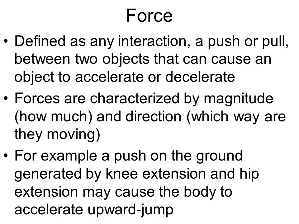 Force Defined as any interaction, a push or pull, between two objects that can cause an object to accelerate or decelerate Forces are characterized by magnitude (how much) and direction (which way are they moving) For example a push on the ground generated by knee extension and hip extension may cause the body to accelerate upward-jump
