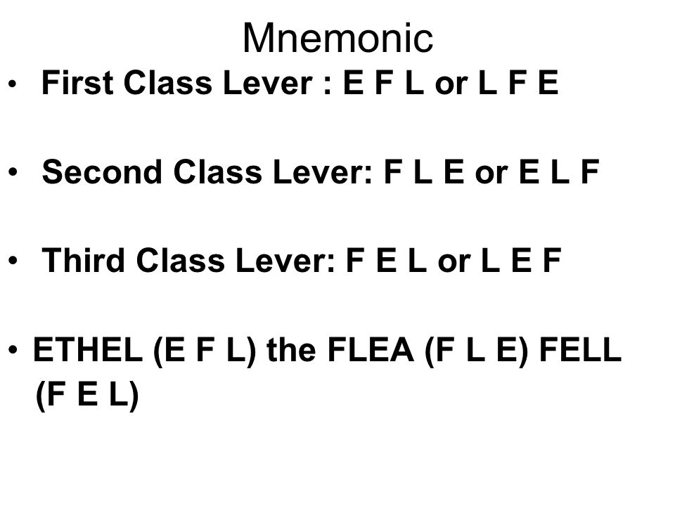Mnemonic First Class Lever : E F L or L F E Second Class Lever: F L E or E L F Third Class Lever: F E L or L E F ETHEL (E F L) the FLEA (F L E) FELL (F E L)