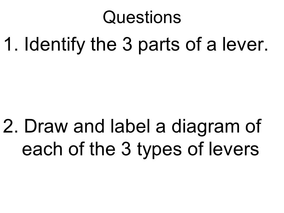 Questions 1.Identify the 3 parts of a lever. 2.