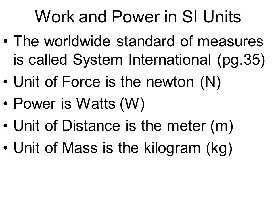 Work and Power in SI Units The worldwide standard of measures is called System International (pg.35) Unit of Force is the newton (N) Power is Watts (W) Unit of Distance is the meter (m) Unit of Mass is the kilogram (kg)