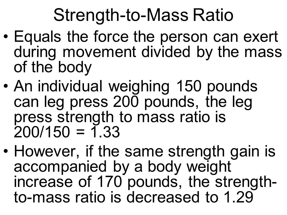 Strength-to-Mass Ratio Equals the force the person can exert during movement divided by the mass of the body An individual weighing 150 pounds can leg press 200 pounds, the leg press strength to mass ratio is 200/150 = 1.33 However, if the same strength gain is accompanied by a body weight increase of 170 pounds, the strength- to-mass ratio is decreased to 1.29