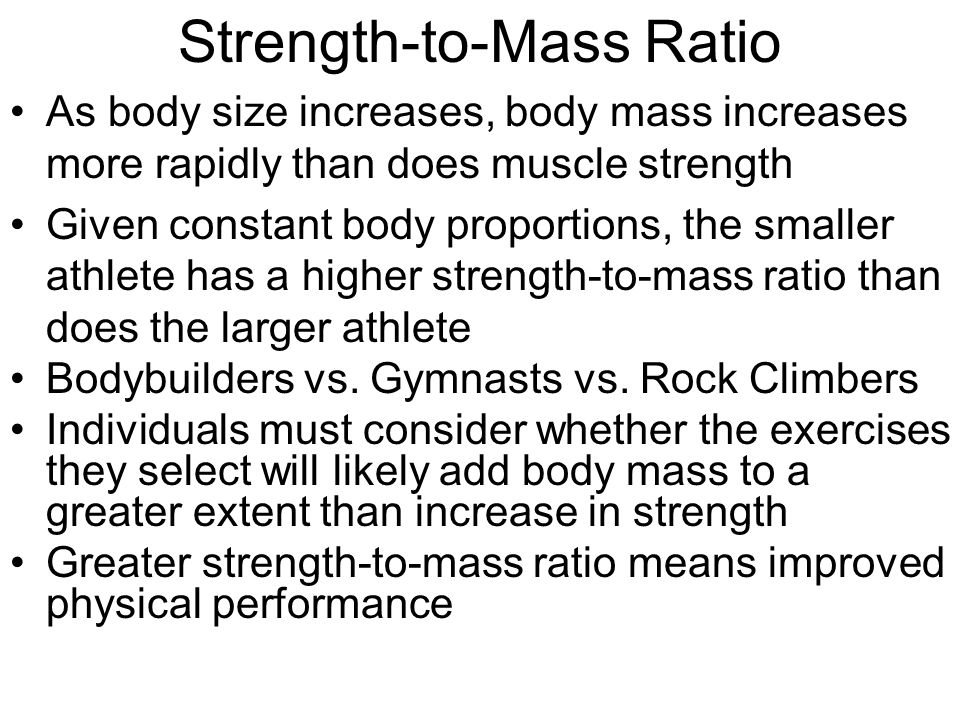 Strength-to-Mass Ratio As body size increases, body mass increases more rapidly than does muscle strength Given constant body proportions, the smaller athlete has a higher strength-to-mass ratio than does the larger athlete Bodybuilders vs.