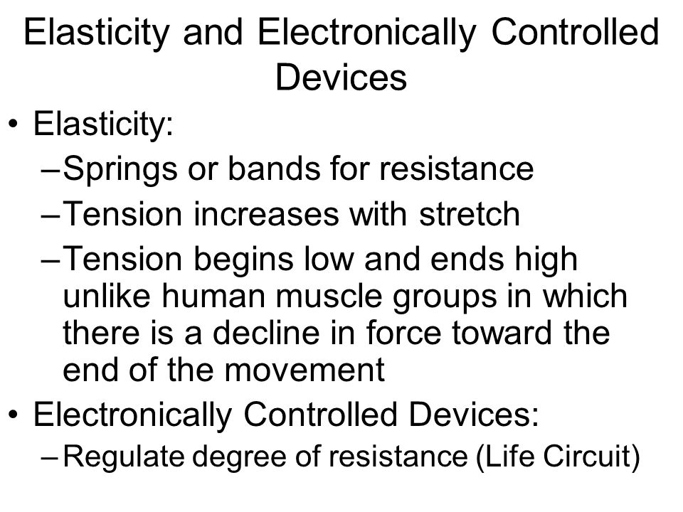 Elasticity and Electronically Controlled Devices Elasticity: –Springs or bands for resistance –Tension increases with stretch –Tension begins low and ends high unlike human muscle groups in which there is a decline in force toward the end of the movement Electronically Controlled Devices: –Regulate degree of resistance (Life Circuit)