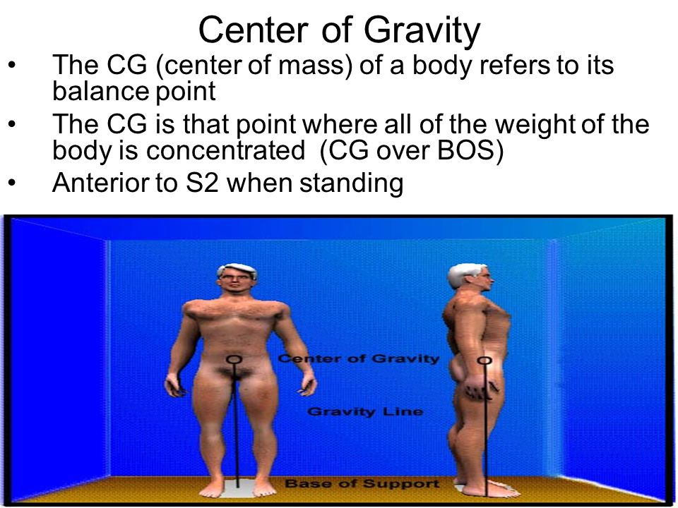 Center of Gravity The CG (center of mass) of a body refers to its balance point The CG is that point where all of the weight of the body is concentrated (CG over BOS) Anterior to S2 when standing
