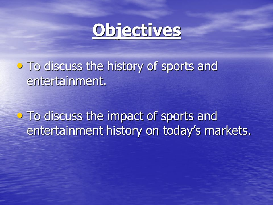 Objectives To discuss the history of sports and entertainment.