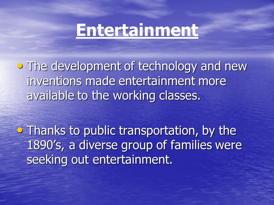 Entertainment The development of technology and new inventions made entertainment more available to the working classes.