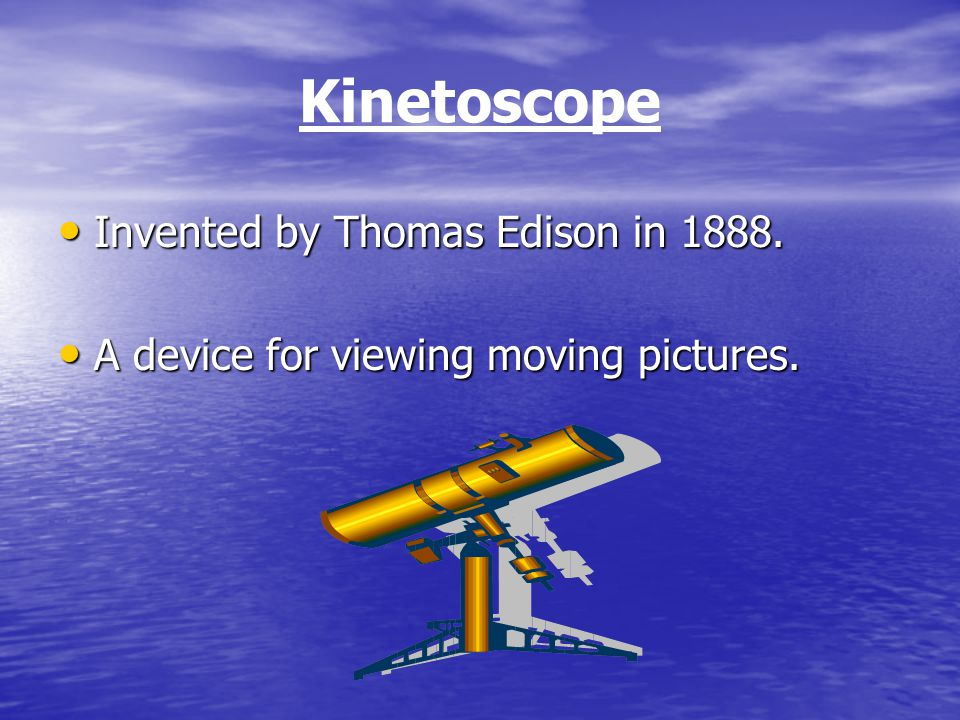 Kinetoscope Invented by Thomas Edison in 1888. Invented by Thomas Edison in 1888.