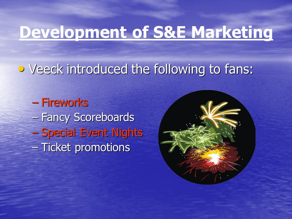 Development of S&E Marketing Veeck introduced the following to fans: Veeck introduced the following to fans: –Fireworks –Fancy Scoreboards –Special Event Nights –Ticket promotions