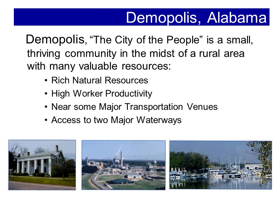 Demopolis, Alabama Demopolis, The City of the People is a small, thriving community in the midst of a rural area with many valuable resources: Rich Natural Resources High Worker Productivity Near some Major Transportation Venues Access to two Major Waterways