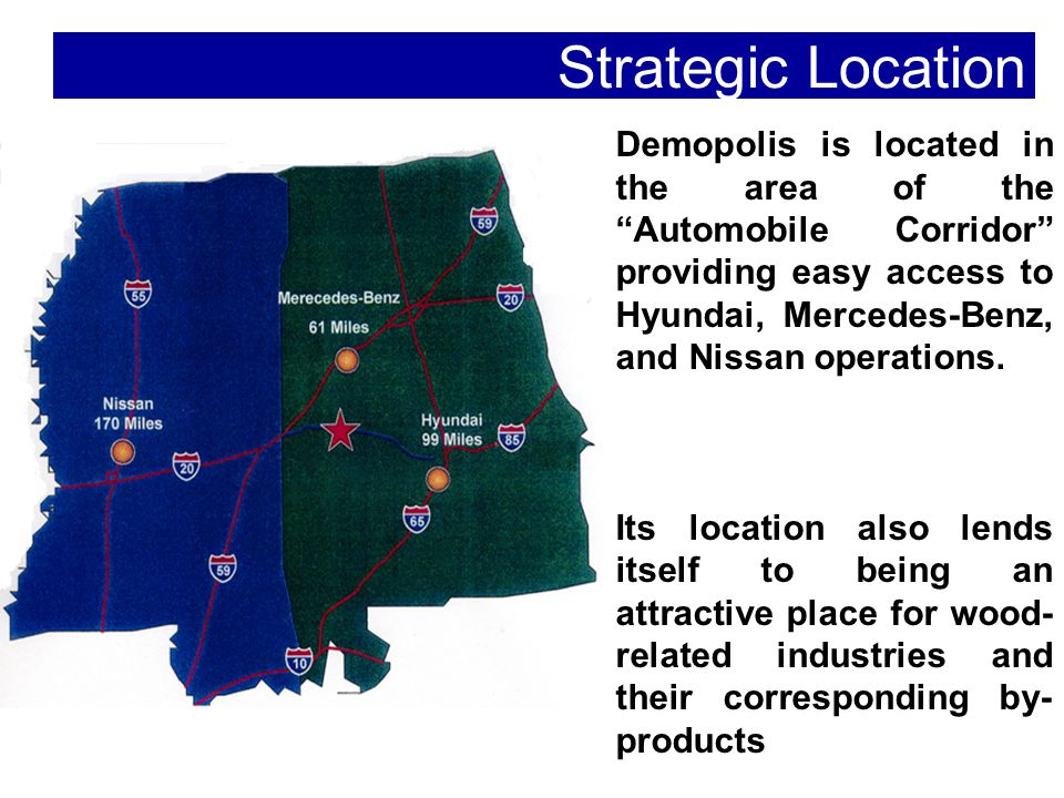 Strategic Location Demopolis is located in the area of the Automobile Corridor providing easy access to Hyundai, Mercedes-Benz, and Nissan operations.