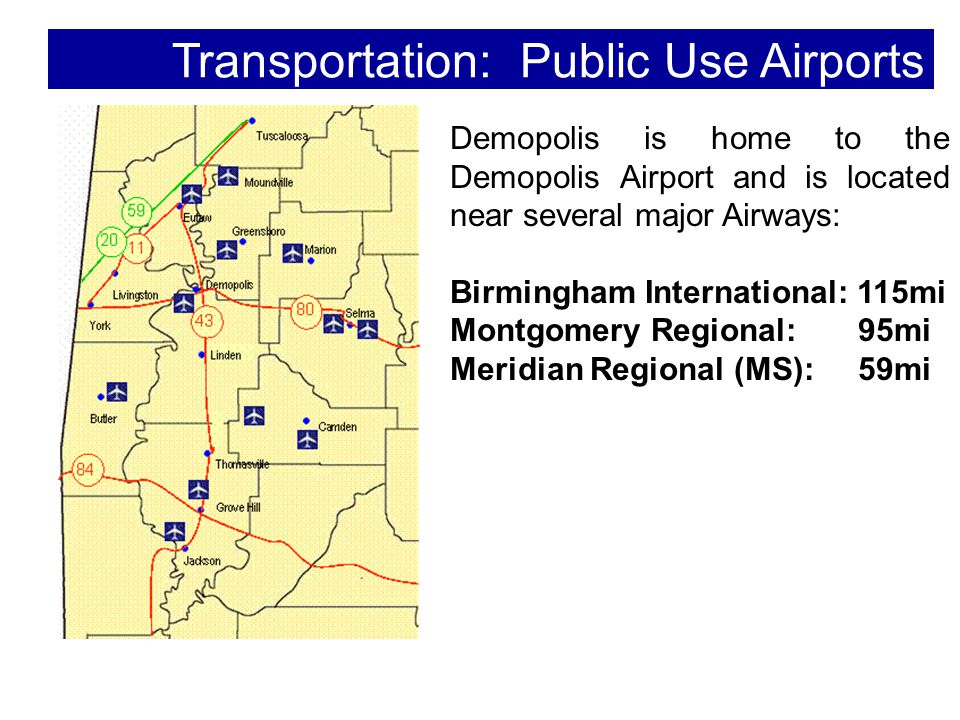 Transportation: Public Use Airports Demopolis is home to the Demopolis Airport and is located near several major Airways: Birmingham International: 115mi Montgomery Regional: 95mi Meridian Regional (MS): 59mi