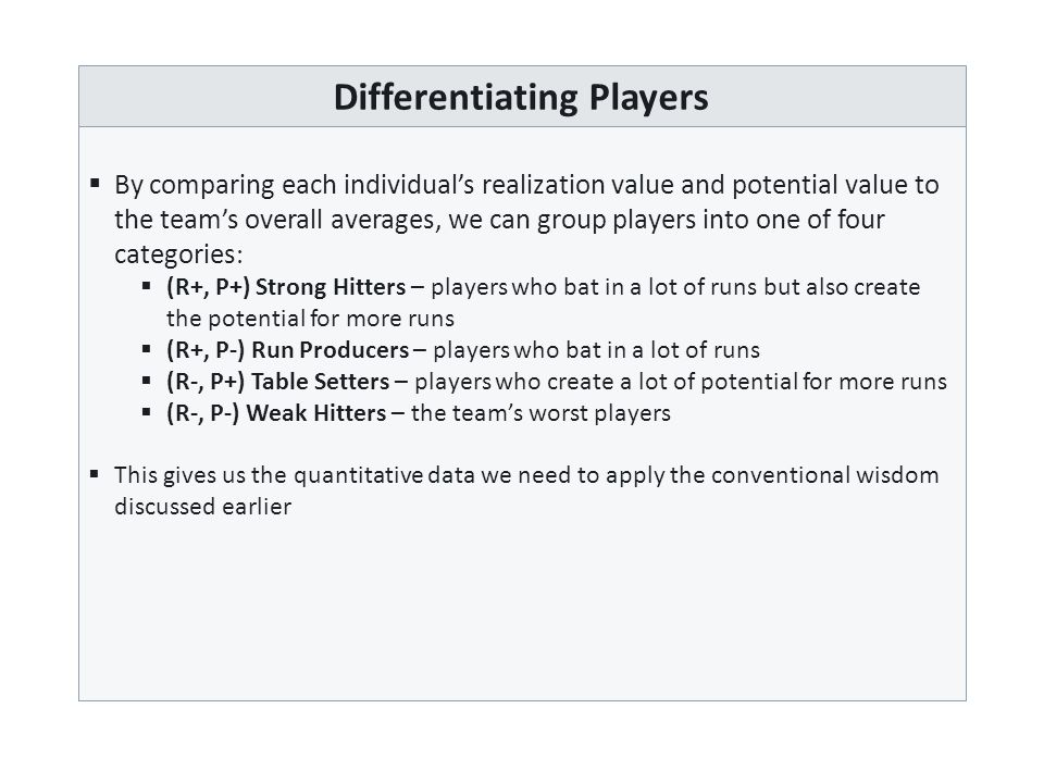 Differentiating Players  By comparing each individual's realization value and potential value to the team's overall averages, we can group players into one of four categories   (R+, P+) Strong Hitters – players who bat in a lot of runs but also create the potential for more runs  (R+, P-) Run Producers – players who bat in a lot of runs  (R-, P+) Table Setters – players who create a lot of potential for more runs  (R-, P-) Weak Hitters – the team's worst players  This gives us the quantitative data we need to apply the conventional wisdom discussed earlier