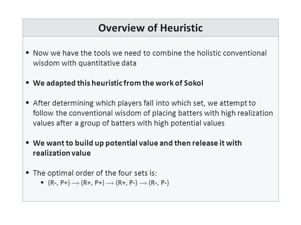 Overview of Heuristic  Now we have the tools we need to combine the holistic conventional wisdom with quantitative data  We adapted this heuristic from the work of Sokol  After determining which players fall into which set, we attempt to follow the conventional wisdom of placing batters with high realization values after a group of batters with high potential values  We want to build up potential value and then release it with realization value  The optimal order of the four sets is   (R-, P+)  (R+, P+)  (R+, P-)  (R-, P-)