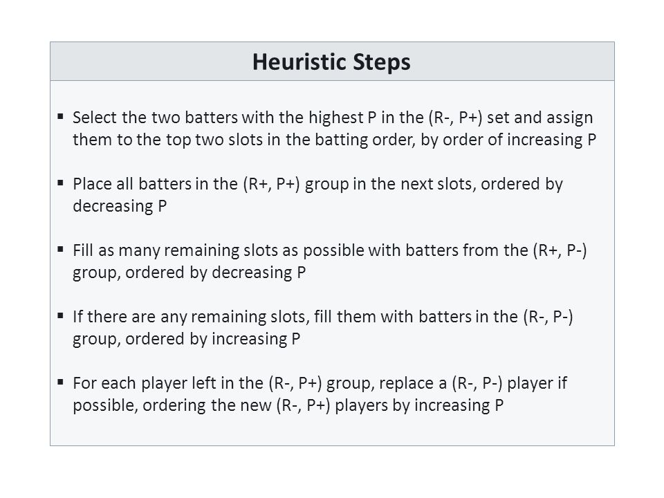 Heuristic Steps  Select the two batters with the highest P in the (R-, P+) set and assign them to the top two slots in the batting order, by order of increasing P  Place all batters in the (R+, P+) group in the next slots, ordered by decreasing P  Fill as many remaining slots as possible with batters from the (R+, P-) group, ordered by decreasing P  If there are any remaining slots, fill them with batters in the (R-, P-) group, ordered by increasing P  For each player left in the (R-, P+) group, replace a (R-, P-) player if possible, ordering the new (R-, P+) players by increasing P