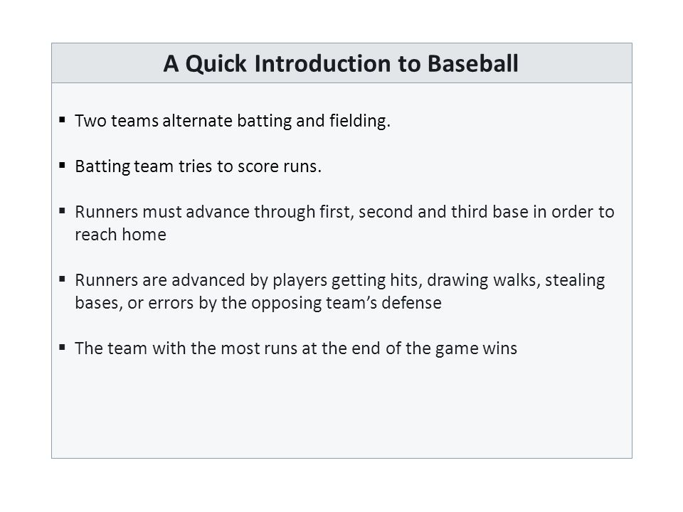Batting Order  Before each game, the team's coach must submit the batting order of the team  The batting order dictates the order in which players step up to the plate  Substitutions such as pitch hitters or pitch runners are allowed, but are relatively rare  The optimal batting order maximizes the expected run production