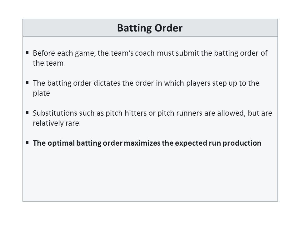 Batting Order  Before each game, the team's coach must submit the batting order of the team  The batting order dictates the order in which players step up to the plate  Substitutions such as pitch hitters or pitch runners are allowed, but are relatively rare  The optimal batting order maximizes the expected run production