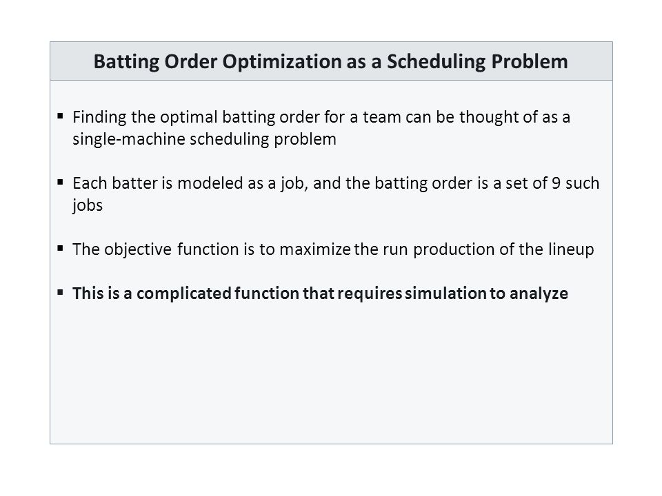 Batting Order Optimization as a Scheduling Problem  Finding the optimal batting order for a team can be thought of as a single-machine scheduling problem  Each batter is modeled as a job, and the batting order is a set of 9 such jobs  The objective function is to maximize the run production of the lineup  This is a complicated function that requires simulation to analyze
