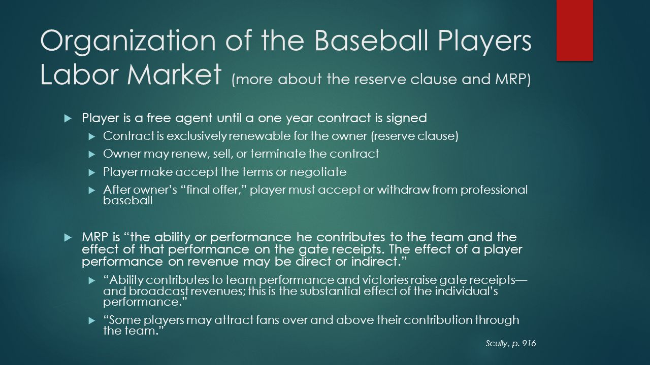 A Simple Model of MRP and Salary Determination in Major League Baseball The MRP and salary determination model should consider: 1) revenues are related to individual performance through their effect on team standing; 2) the reserve clause reduces player salaries below player MRP  W = Percent wins  A i = Player skills  I i = Nonplayer inputs (managers, coaches, capital, etc.) W = W ( A 1, A 2,…, A n ; I 1, I 2 …I m )