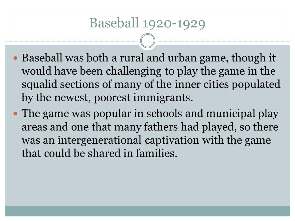 Baseball 1920-1929 Baseball was both a rural and urban game, though it would have been challenging to play the game in the squalid sections of many of the inner cities populated by the newest, poorest immigrants.