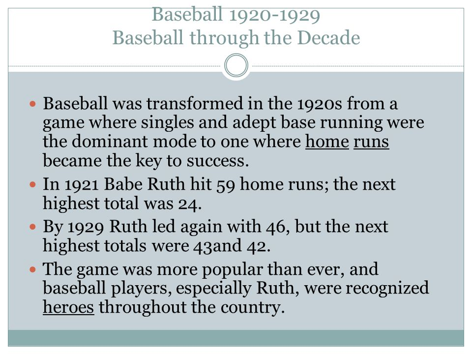 Baseball 1920-1929 Baseball through the Decade Baseball was transformed in the 1920s from a game where singles and adept base running were the dominant mode to one where home runs became the key to success.