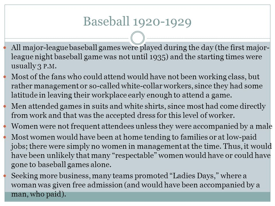 Baseball 1920-1929 All major-league baseball games were played during the day (the first major- league night baseball game was not until 1935) and the starting times were usually 3 P.
