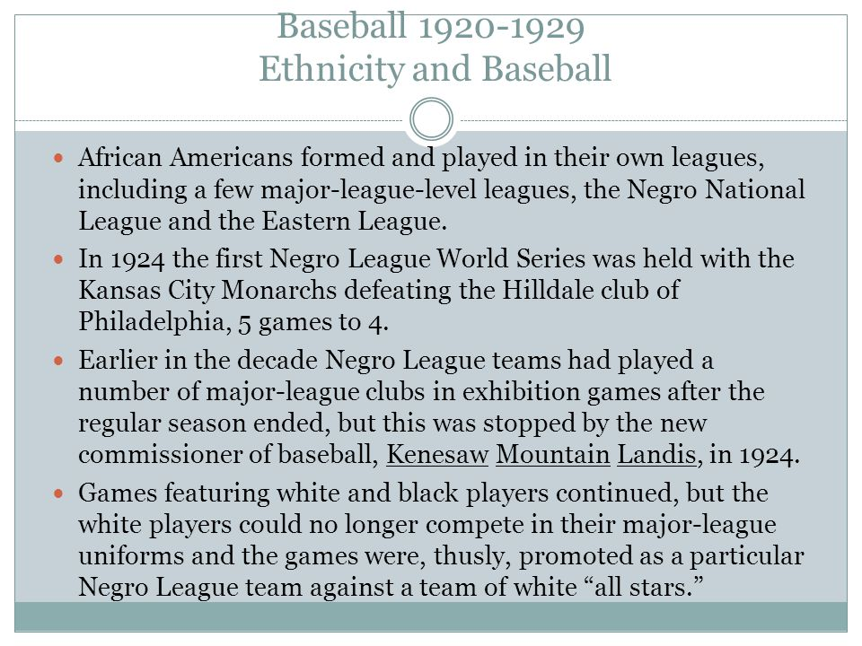 Baseball 1920-1929 Ethnicity and Baseball African Americans formed and played in their own leagues, including a few major-league-level leagues, the Negro National League and the Eastern League.