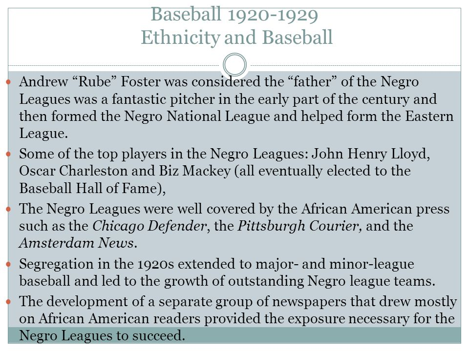 Baseball 1920-1929 Ethnicity and Baseball Andrew Rube Foster was considered the father of the Negro Leagues was a fantastic pitcher in the early part of the century and then formed the Negro National League and helped form the Eastern League.