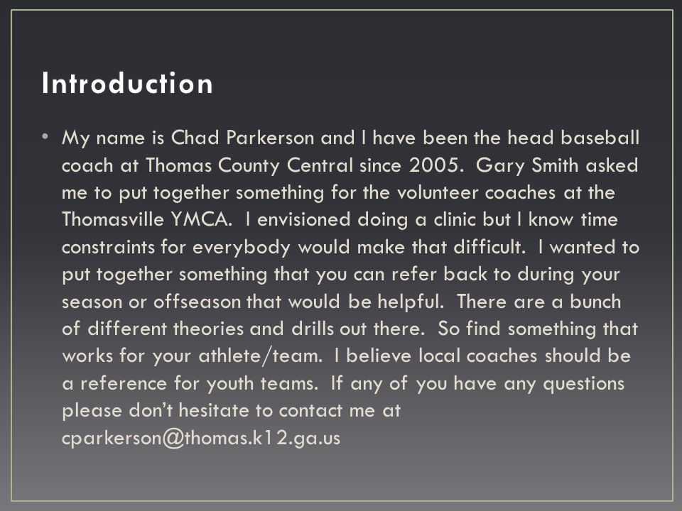 My name is Chad Parkerson and I have been the head baseball coach at Thomas County Central since 2005. Gary Smith asked me to put together something f
