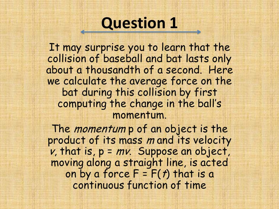 Question 1 It may surprise you to learn that the collision of baseball and bat lasts only about a thousandth of a second.