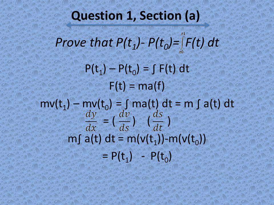 Prove that P(t 1 )- P(t 0 )= F(t) dt P(t 1 ) – P(t 0 ) = ∫ F(t) dt F(t) = ma(f) mv(t 1 ) – mv(t 0 ) = ∫ ma(t) dt = m ∫ a(t) dt = ( ) ( ) m∫ a(t) dt = m(v(t 1 ))-m(v(t 0 )) = P(t 1 ) - P(t 0 ) Question 1, Section (a)