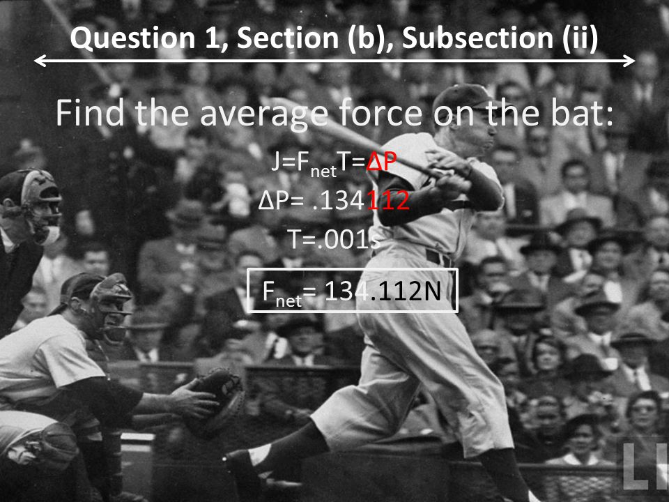 Find the average force on the bat: J=F net T=ΔP ΔP=.134112 T=.001s Question 1, Section (b), Subsection (ii) F net = 134.112N