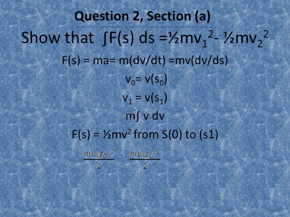Show that ∫F(s) ds =½mv 1 2 - ½mv 2 2 F(s) = ma= m(dv/dt) =mv(dv/ds) v 0 = v(s 0 ) v 1 = v(s 1 ) m∫ v dv F(s) = ½mv 2 from S(0) to (s1) Question 2, Section (a) -