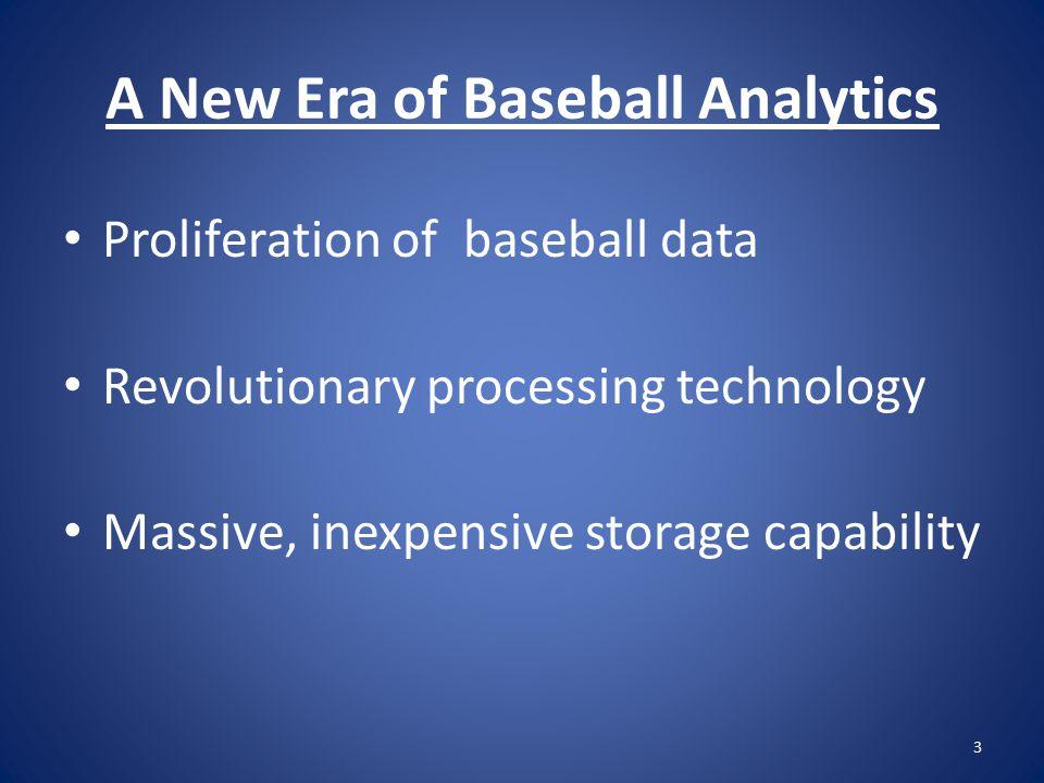 A New Era of Baseball Analytics Proliferation of baseball data Revolutionary processing technology Massive, inexpensive storage capability 3