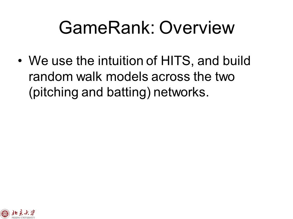 GameRank: Overview We use the intuition of HITS, and build random walk models across the two (pitching and batting) networks.