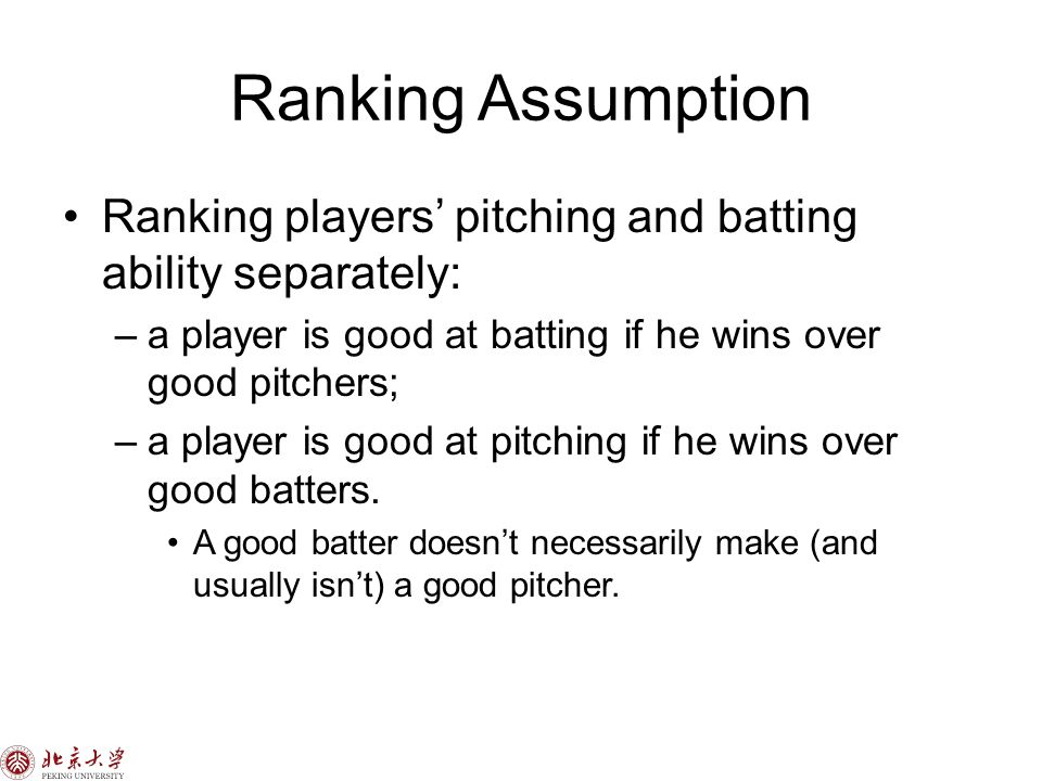 Ranking Assumption Ranking players' pitching and batting ability separately: –a player is good at batting if he wins over good pitchers; –a player is good at pitching if he wins over good batters.