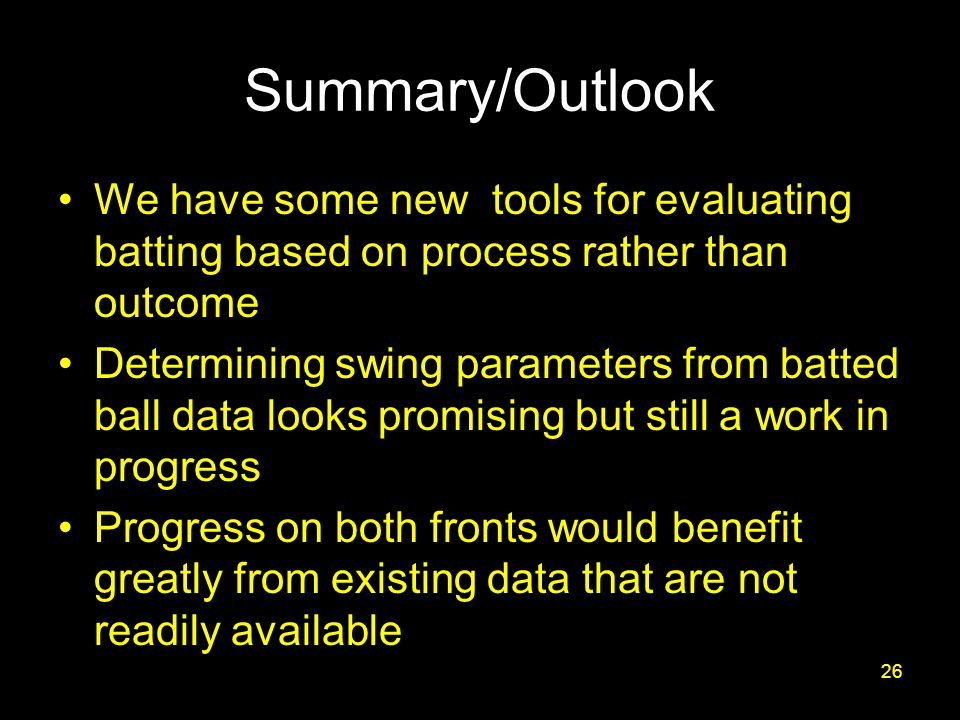 Summary/Outlook We have some new tools for evaluating batting based on process rather than outcome Determining swing parameters from batted ball data looks promising but still a work in progress Progress on both fronts would benefit greatly from existing data that are not readily available 26