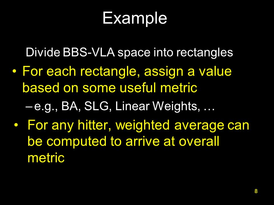 Example Divide BBS-VLA space into rectangles For each rectangle, assign a value based on some useful metric –e.g., BA, SLG, Linear Weights, … For any hitter, weighted average can be computed to arrive at overall metric 8