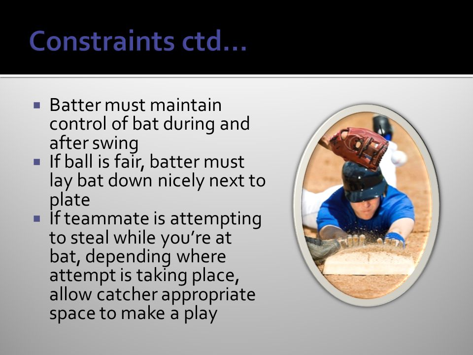  Batter must maintain control of bat during and after swing  If ball is fair, batter must lay bat down nicely next to plate  If teammate is attempting to steal while you're at bat, depending where attempt is taking place, allow catcher appropriate space to make a play