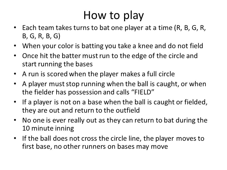 How to play Each team takes turns to bat one player at a time (R, B, G, R, B, G, R, B, G) When your color is batting you take a knee and do not field Once hit the batter must run to the edge of the circle and start running the bases A run is scored when the player makes a full circle A player must stop running when the ball is caught, or when the fielder has possession and calls FIELD If a player is not on a base when the ball is caught or fielded, they are out and return to the outfield No one is ever really out as they can return to bat during the 10 minute inning If the ball does not cross the circle line, the player moves to first base, no other runners on bases may move