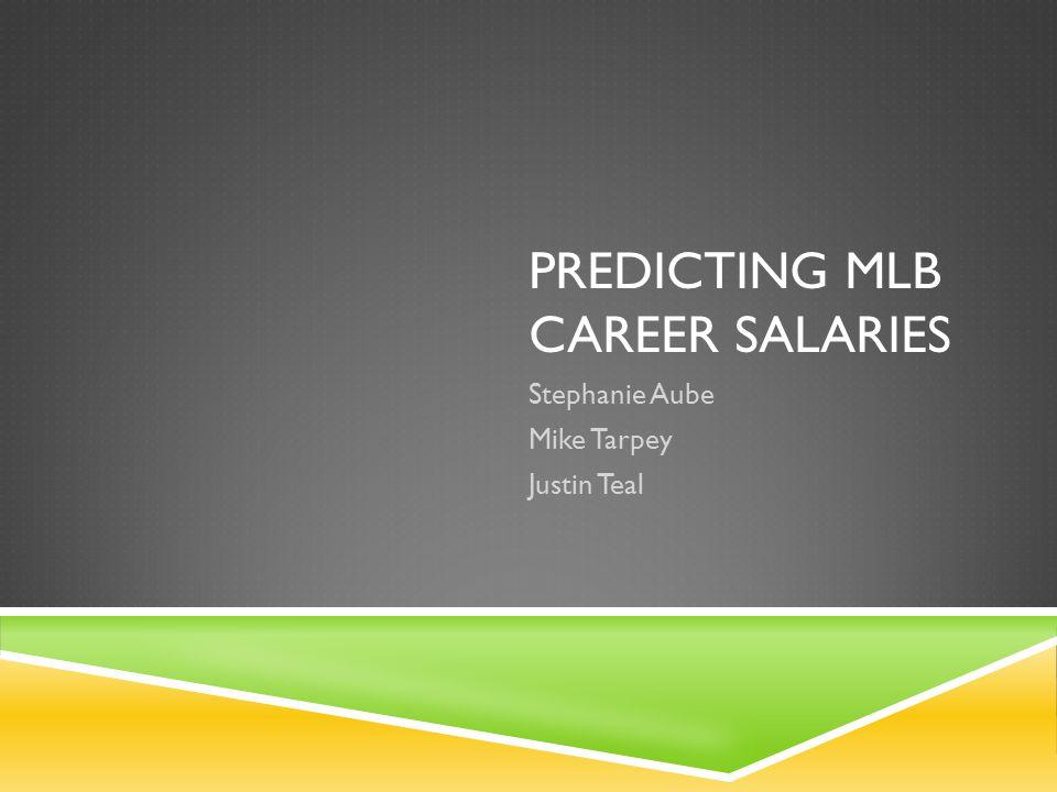 PREDICTING MLB CAREER SALARIES Stephanie Aube Mike Tarpey Justin Teal