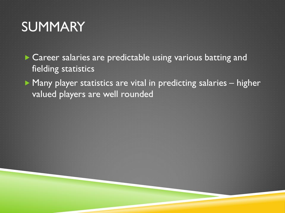 SUMMARY  Career salaries are predictable using various batting and fielding statistics  Many player statistics are vital in predicting salaries – higher valued players are well rounded