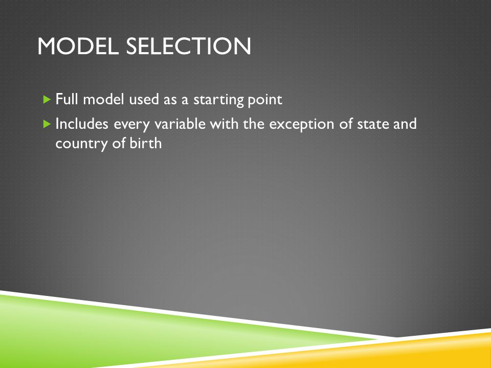 MODEL SELECTION  Full model used as a starting point  Includes every variable with the exception of state and country of birth