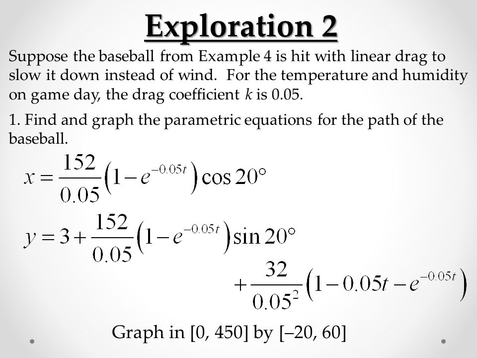 Exploration 2 Suppose the baseball from Example 4 is hit with linear drag to slow it down instead of wind. For the temperature and humidity on game da