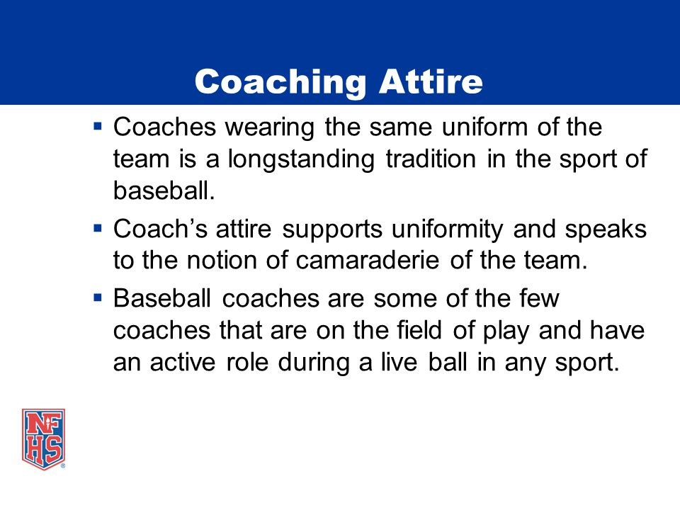 Coaching Attire  Coaches wearing the same uniform of the team is a longstanding tradition in the sport of baseball.  Coach's attire supports uniform