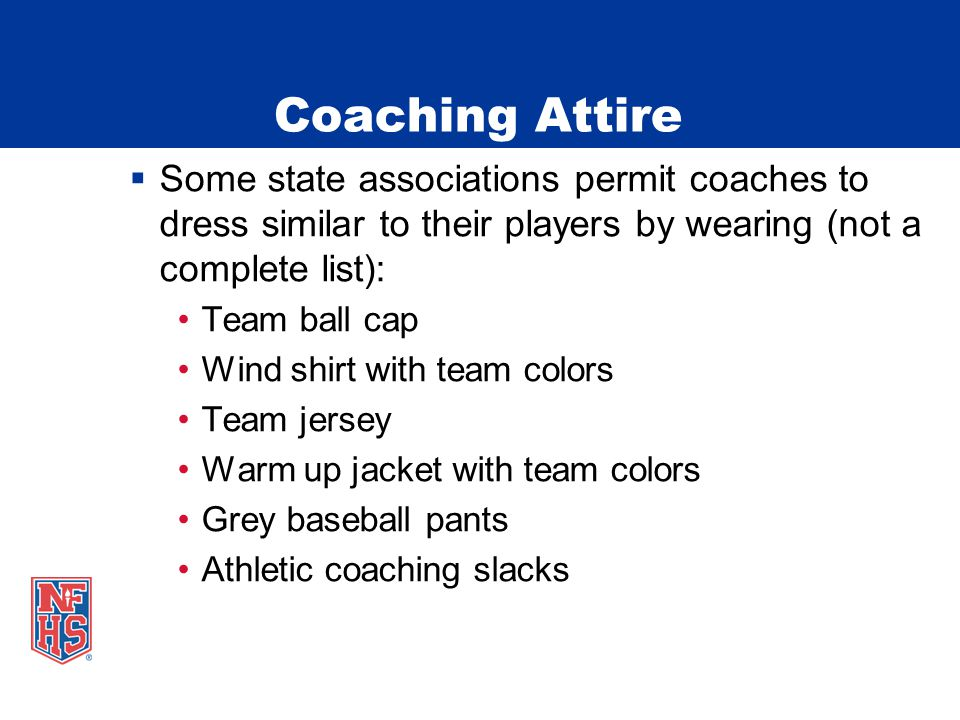 Coaching Attire  Some state associations permit coaches to dress similar to their players by wearing (not a complete list): Team ball cap Wind shirt