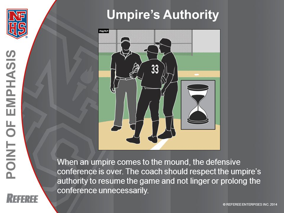 © REFEREE ENTERPISES INC. 2014 POINT OF EMPHASIS Umpire's Authority When an umpire comes to the mound, the defensive conference is over. The coach sho
