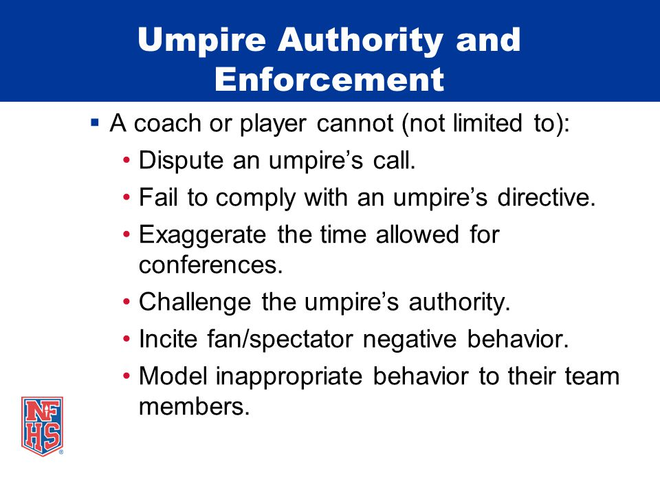 Umpire Authority and Enforcement  A coach or player cannot (not limited to): Dispute an umpire's call. Fail to comply with an umpire's directive. Exa
